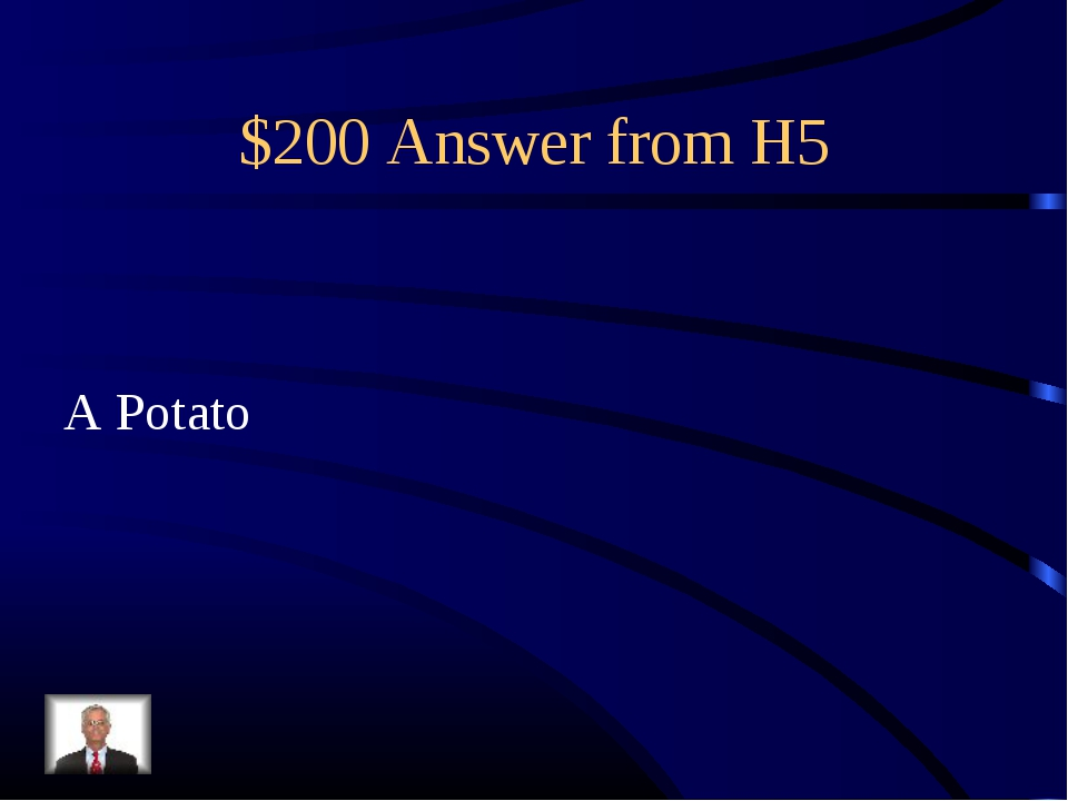 $200 Answer from H5 A Potato