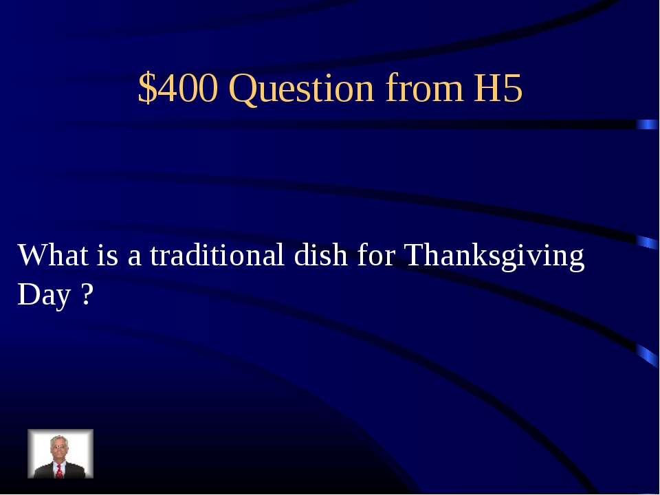 $400 Question from H5 What is a traditional dish for Thanksgiving Day ?