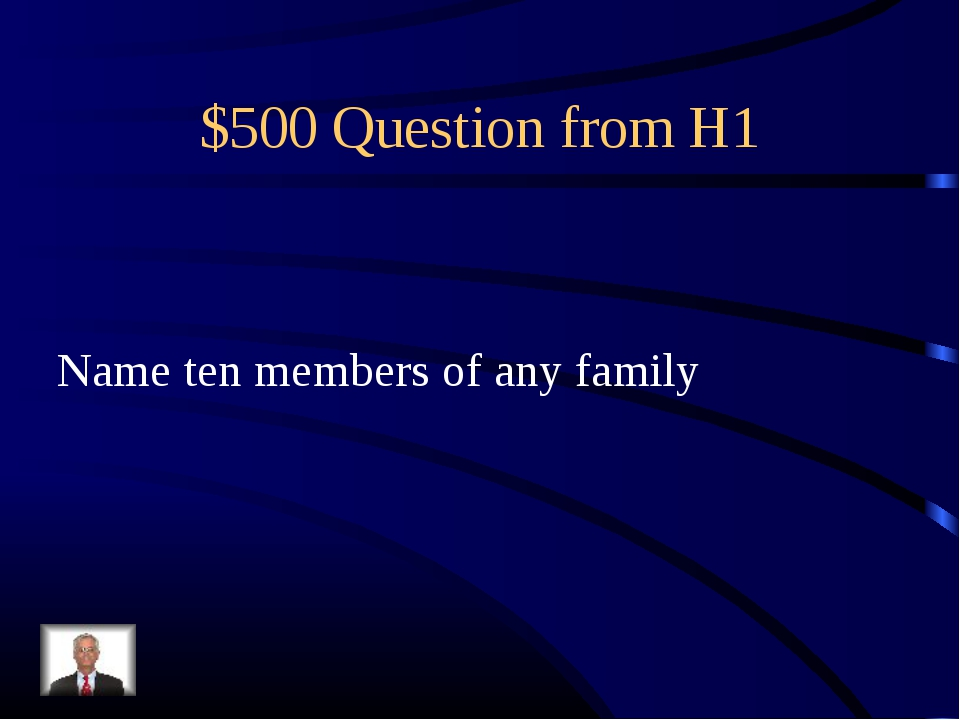 $500 Question from H1 Name ten members of any family