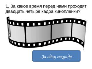 1. За какое время перед нами проходят двадцать четыре кадра кинопленки? За од