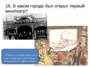 18. В каком городе был открыт первый кинотеатр? В Париже, на бульваре Капуцин