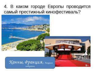 4. В каком городе Европы проводится самый престижный кинофестиваль? Канны, Фр