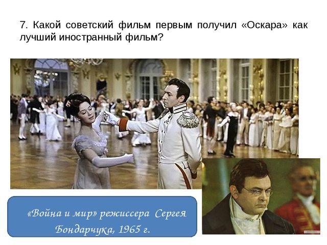 7. Какой советский фильм первым получил «Оскара» как лучший иностранный фильм...