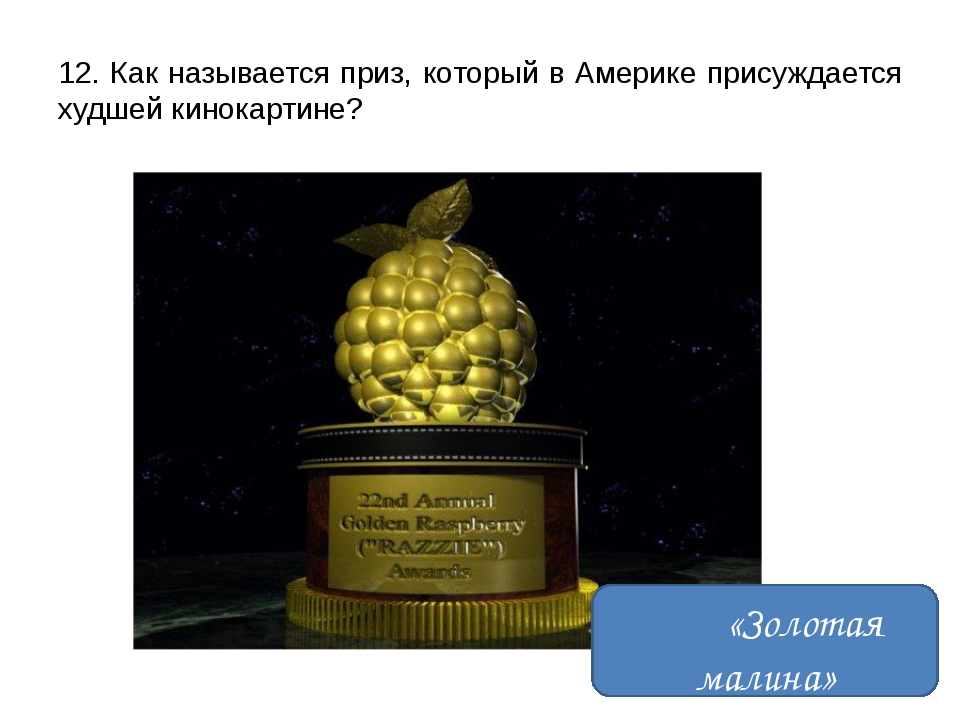 12. Как называется приз, который в Америке присуждается худшей кинокартине? «...