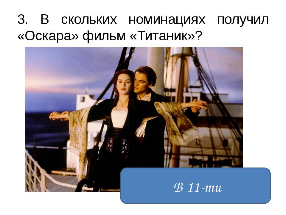 3. В скольких номинациях получил «Оскара» фильм «Титаник»? В 11-ти
