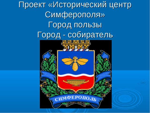 Проект «Исторический центр Симферополя» Город пользы Город - собиратель