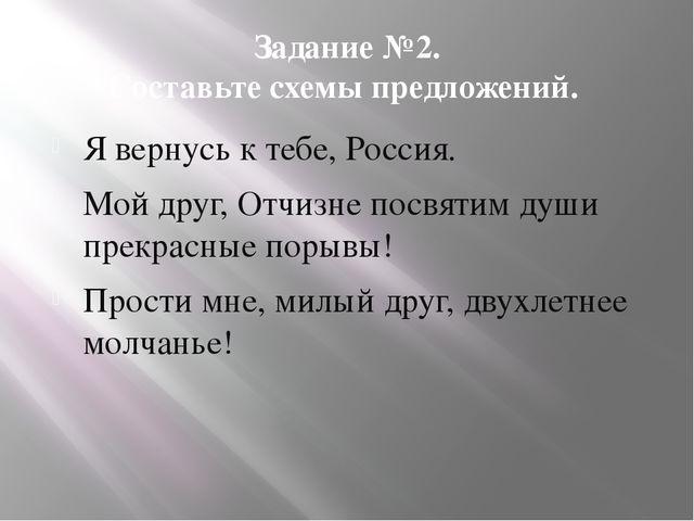 Задание №2. Составьте схемы предложений. Я вернусь к тебе, Россия. Мой друг,...