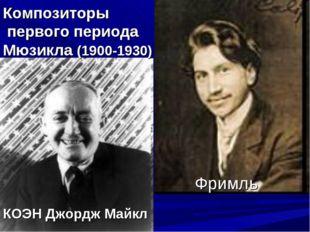 Ру́дольф Фримль КОЭН Джордж Майкл Композиторы первого периода Мюзикла (1900-1