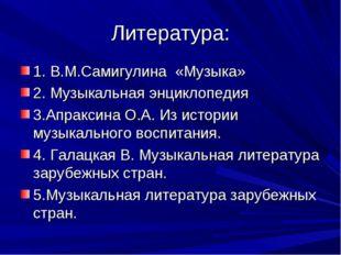 Литература: 1. В.М.Самигулина «Музыка» 2. Музыкальная энциклопедия 3.Апраксин