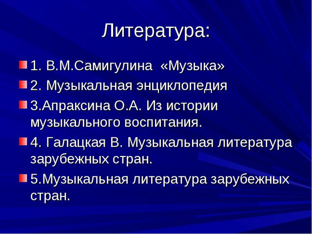 Литература: 1. В.М.Самигулина «Музыка» 2. Музыкальная энциклопедия 3.Апраксин...