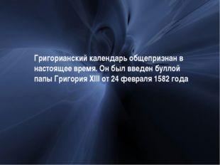 Григорианский календарь общепризнан в настоящее время. Он был введен буллой п