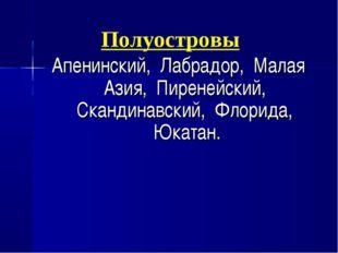 Полуостровы Апенинский, Лабрадор, Малая Азия, Пиренейский, Скандинавский, Фло