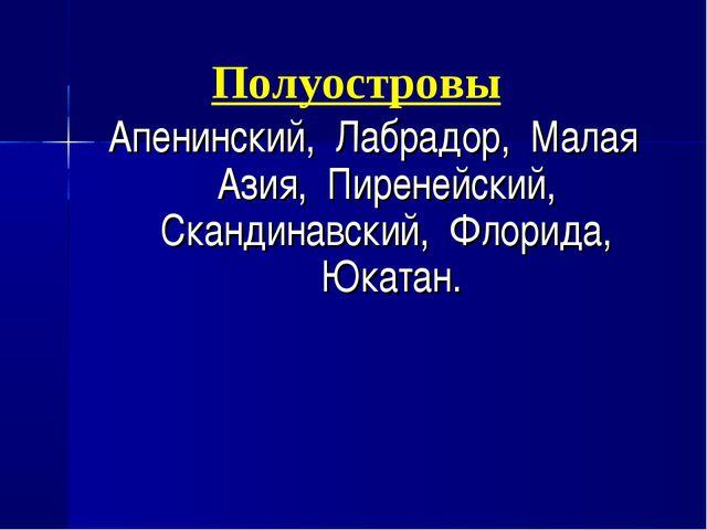 Полуостровы Апенинский, Лабрадор, Малая Азия, Пиренейский, Скандинавский, Фло...