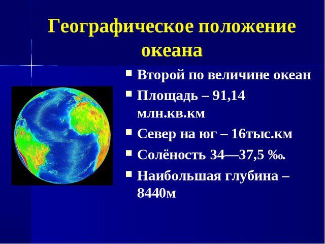 Географическое положение океана Второй по величине океан Площадь – 91,14 млн....