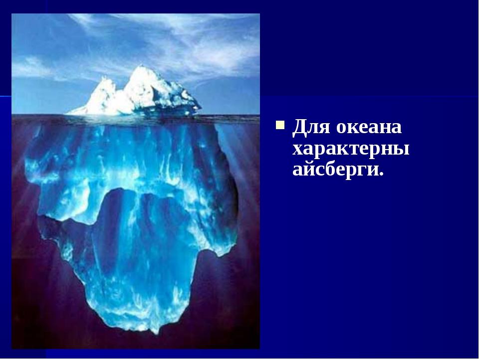 Для океана характерны айсберги.