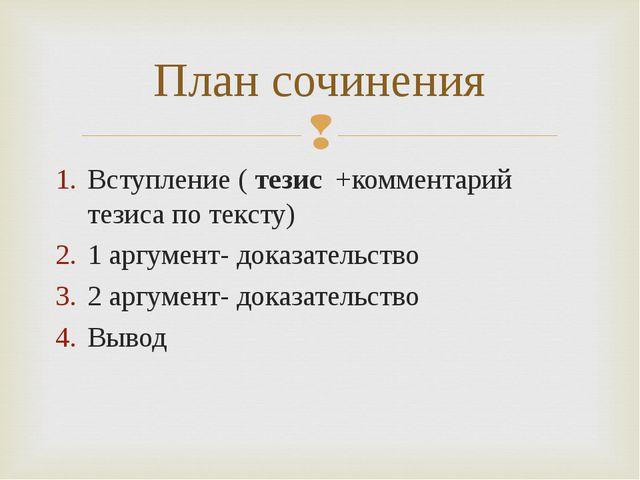 План сочинения Вступление ( тезис +комментарий тезиса по тексту) 1 аргумент-...