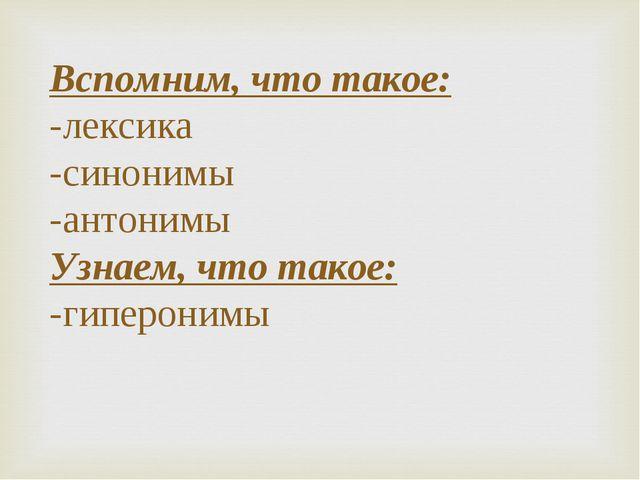 Вспомним, что такое: -лексика -синонимы -антонимы Узнаем, что такое: -гиперон...