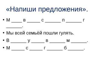 «Напиши предложения». М ____ в _____ с ______ п ______ г ______. Мы всей семь