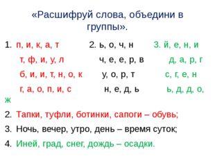 «Расшифруй слова, объедини в группы». п, и, к, а, т 2. ь, о, ч, н 3. й, е, н,