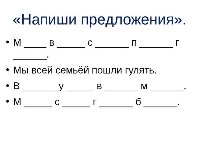 «Напиши предложения». М ____ в _____ с ______ п ______ г ______. Мы всей семь...