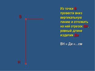 В Н Из точки В провести вниз вертикальную линию и отложить на ней отрезок ВН