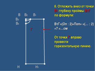 В В2 В1 В3 В4 Г Н Н1 6. Отложить вниз от точки В1 глубину проймы В1Г по форм