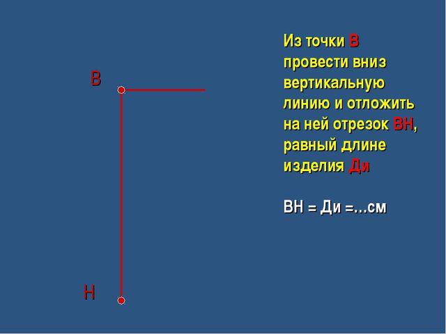 В Н Из точки В провести вниз вертикальную линию и отложить на ней отрезок ВН...