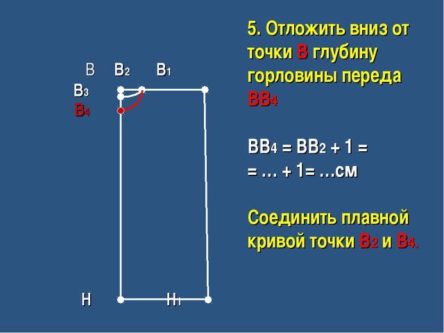 В В2 В1 В3 В4 Н Н1 5. Отложить вниз от точки В глубину горловины переда ВВ4...