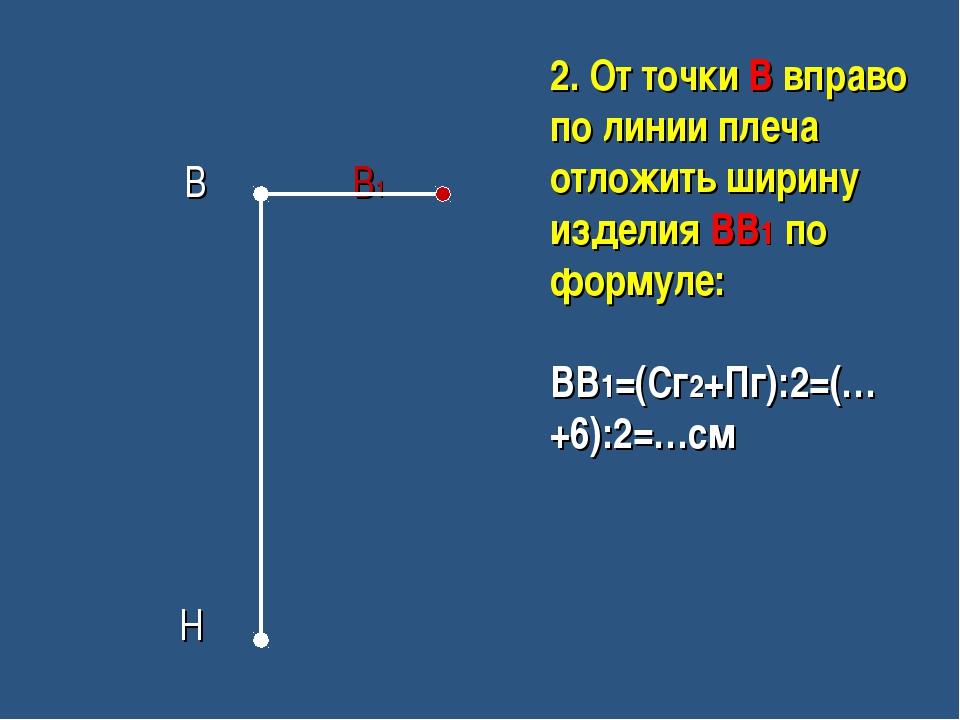 В В1 Н 2. От точки В вправо по линии плеча отложить ширину изделия ВВ1 по фо...