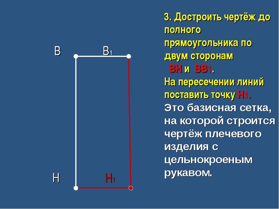В В1 Н Н1 3. Достроить чертёж до полного прямоугольника по двум сторонам ВН...