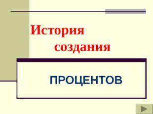 История создания ПРОЦЕНТОВ