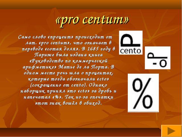 «pro centum» Само слово «процент» происходит от лат. «pro centum», что означа...