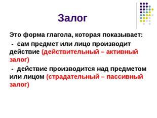 Залог Это форма глагола, которая показывает: - сам предмет или лицо производи