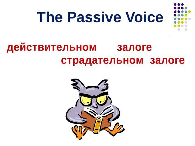 The Passive Voice При изменении глагола в действительном залоге на глагол в с...