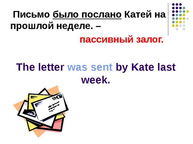 Письмо было послано Катей на прошлой неделе. – пассивный залог. The letter w...