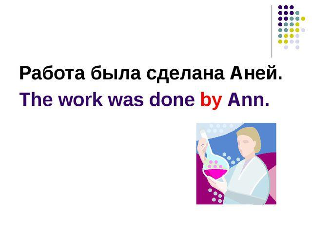 Работа была сделана Аней. The work was done by Ann.