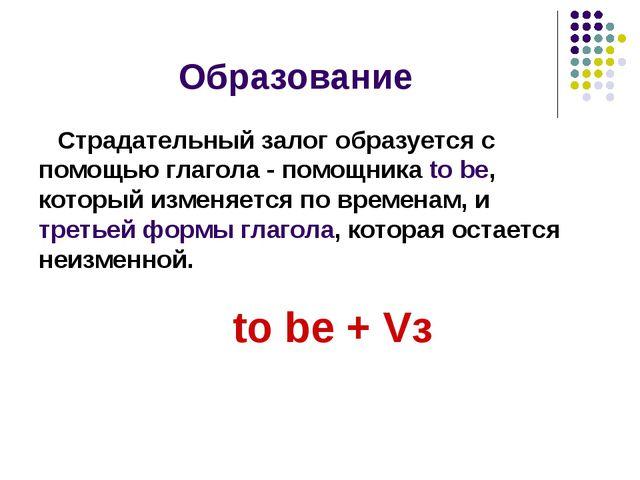 Образование Страдательный залог образуется с помощью глагола - помощника to b...