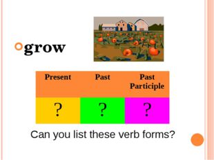 grow Can you list these verb forms? Present Past Past Participle ? ? ?