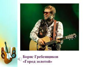 Борис Гребенщиков «Город золотой»