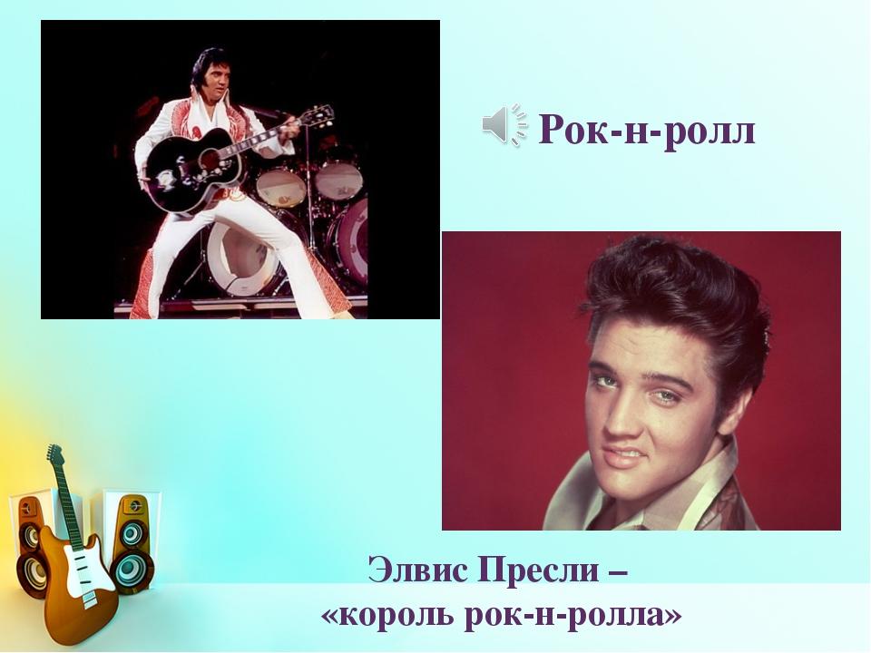 Элвис Пресли – «король рок-н-ролла» Рок-н-ролл