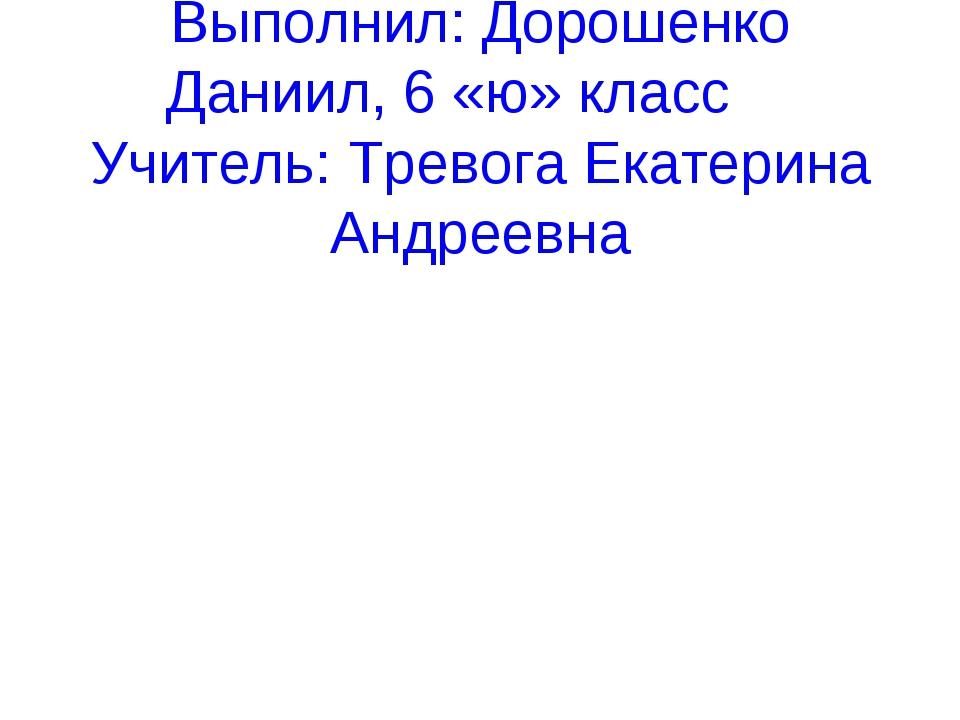 Выполнил: Дорошенко Даниил, 6 «ю» класс Учитель: Тревога Екатерина Андреевна