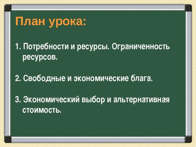 План урока: 1. Потребности и ресурсы. Ограниченность ресурсов. 2. Свободные и...