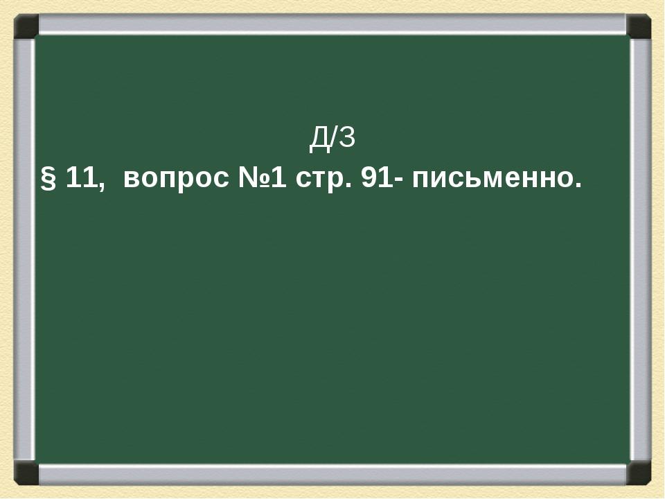 Д/З § 11, вопрос №1 стр. 91- письменно.