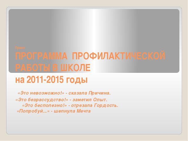 Проект ПРОГРАММА ПРОФИЛАКТИЧЕСКОЙ РАБОТЫ В ШКОЛЕ на 2011-2015 годы «Это невоз...