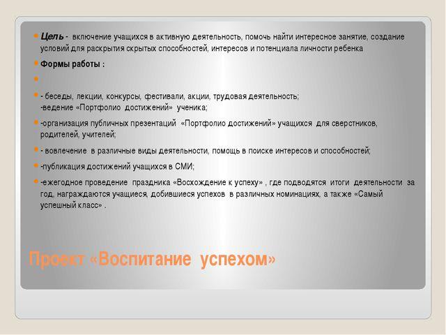 Проект «Воспитание успехом» Цель - включение учащихся в активную деятельность...