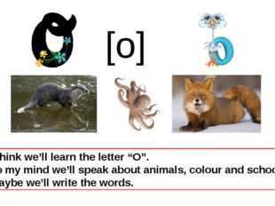 """I think we'll learn the letter """"O"""". To my mind we'll speak about animals, col"""