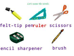 felt-tip pen ruler scissors pencil sharpener brush Let's name the words.