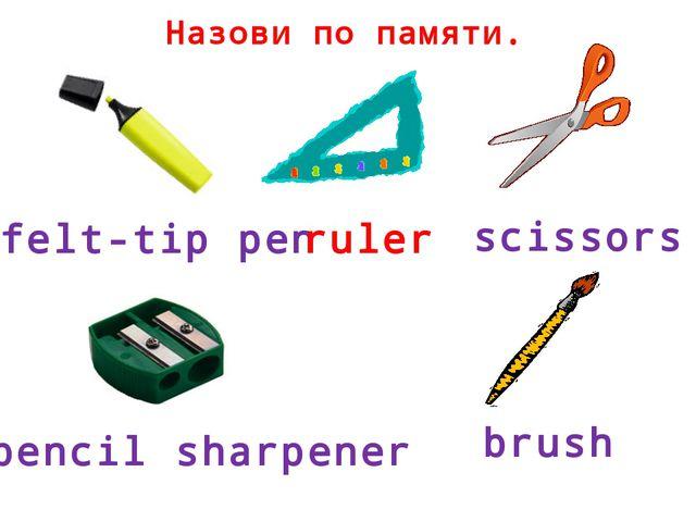 Назови по памяти. felt-tip pen ruler scissors pencil sharpener brush