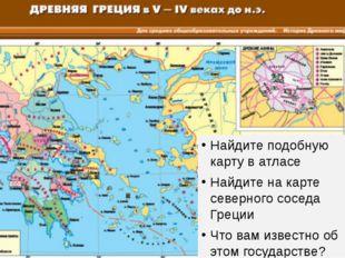 Найдите подобную карту в атласе Найдите на карте северного соседа Греции Что