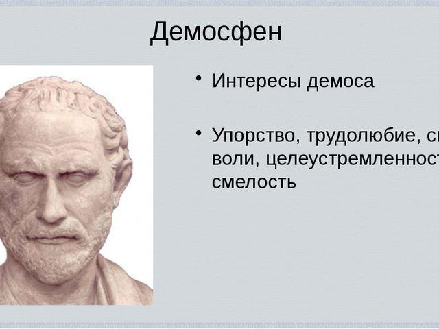 Демосфен Интересы демоса Упорство, трудолюбие, сила воли, целеустремленность,...